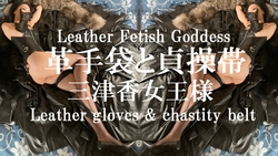 革手袋と貞操帯 ~レザーフェティッシュ~ Leather Fetish Goddess – Leather gloves & chastity belt